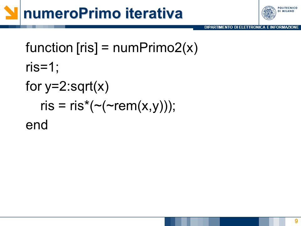 DIPARTIMENTO DI ELETTRONICA E INFORMAZIONE numeroPrimo iterativa function [ris] = numPrimo2(x) ris=1; for y=2:sqrt(x) ris = ris*(~(~rem(x,y))); end 9