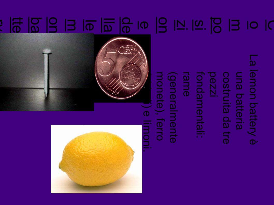 C o m po sizi on e de lla le m onbatte ry La lemon battery è una batteriacostruita da trepezzifondamentali:rame(generalmentemonete), ferro(chiodi) e limoni.