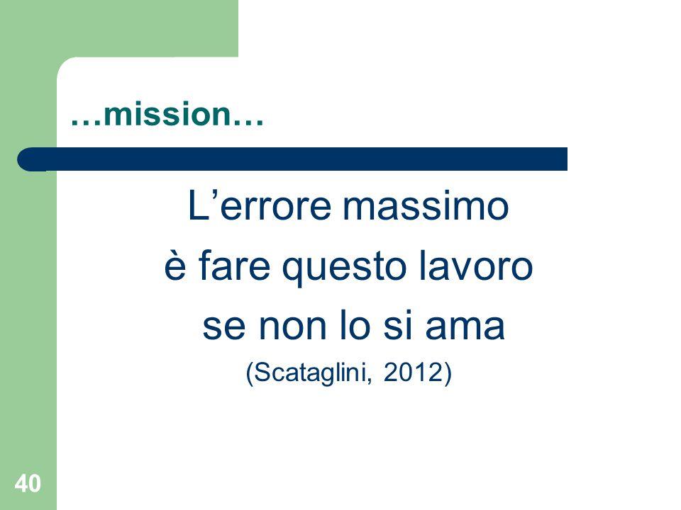 …mission… L'errore massimo è fare questo lavoro se non lo si ama (Scataglini, 2012) 40