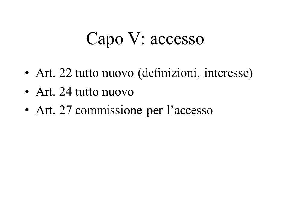 Capo V: accesso Art. 22 tutto nuovo (definizioni, interesse) Art. 24 tutto nuovo Art. 27 commissione per l'accesso