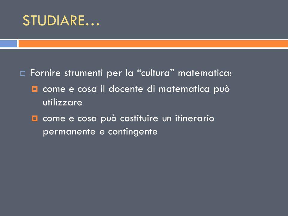 """STUDIARE…  Fornire strumenti per la """"cultura"""" matematica:  come e cosa il docente di matematica può utilizzare  come e cosa può costituire un itine"""