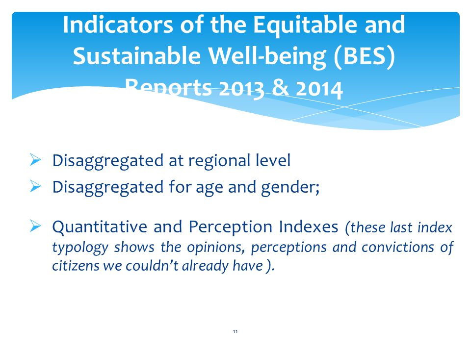 Indicators of the Equitable and Sustainable Well-being (BES) Reports 2013 & 2014 11  Disaggregated at regional level  Disaggregated for age and gender;  Quantitative and Perception Indexes (these last index typology shows the opinions, perceptions and convictions of citizens we couldn't already have ).