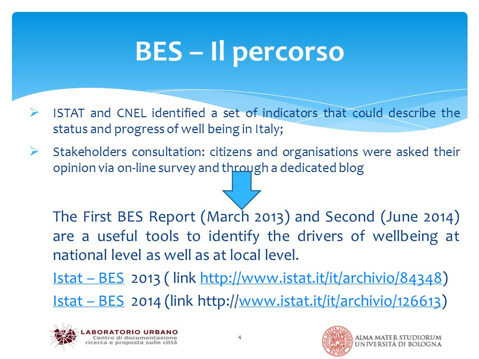BES – Il percorso 4  ISTAT and CNEL identified a set of indicators that could describe the status and progress of well being in Italy;  Stakeholders consultation: citizens and organisations were asked their opinion via on-line survey and through a dedicated blog The First BES Report (March 2013) and Second (June 2014) are a useful tools to identify the drivers of wellbeing at national level as well as at local level.