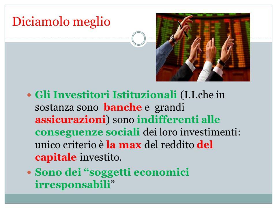 Diciamolo meglio Gli Investitori Istituzionali (I.I.che in sostanza sono banche e grandi assicurazioni) sono indifferenti alle conseguenze sociali dei loro investimenti: unico criterio è la max del reddito del capitale investito.