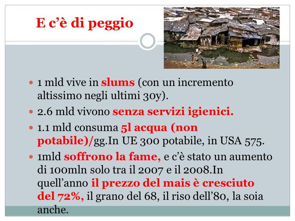 E c'è di peggio 1 mld vive in slums (con un incremento altissimo negli ultimi 30y).