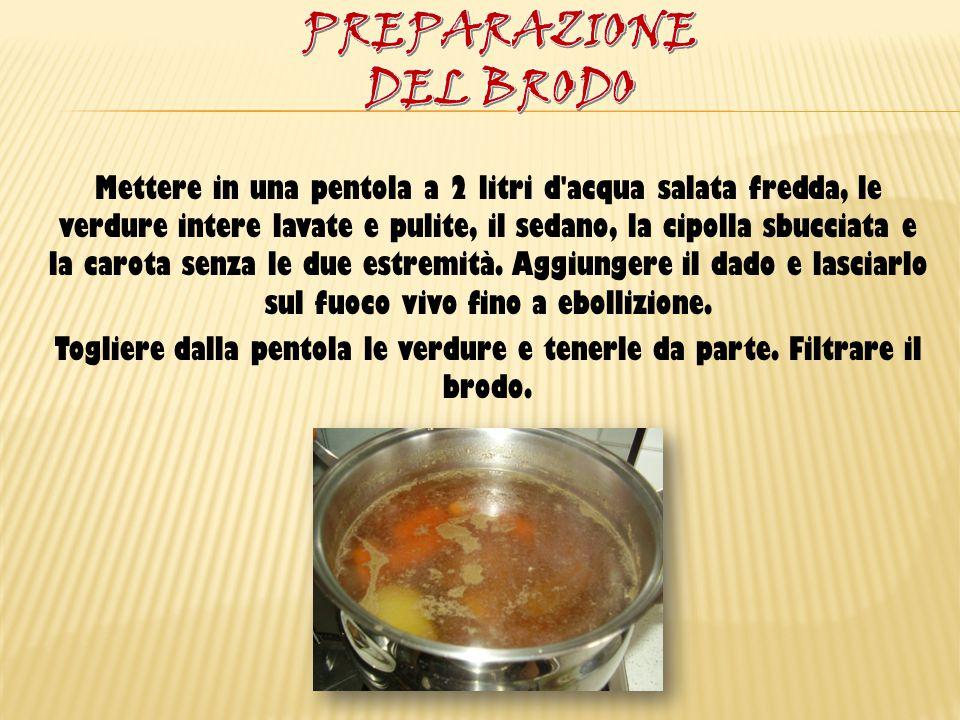 Mettere in una pentola a 2 litri d'acqua salata fredda, le verdure intere lavate e pulite, il sedano, la cipolla sbucciata e la carota senza le due es