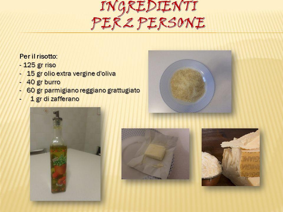 Per il risotto: - 125 gr riso - 15 gr olio extra vergine d'oliva - 40 gr burro - 60 gr parmigiano reggiano grattugiato - 1 gr di zafferano