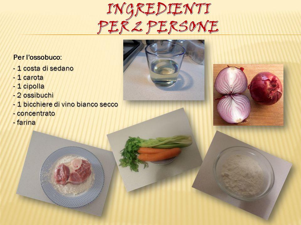 Per l'ossobuco: - 1 costa di sedano - 1 carota - 1 cipolla - 2 ossibuchi - 1 bicchiere di vino bianco secco - concentrato - farina