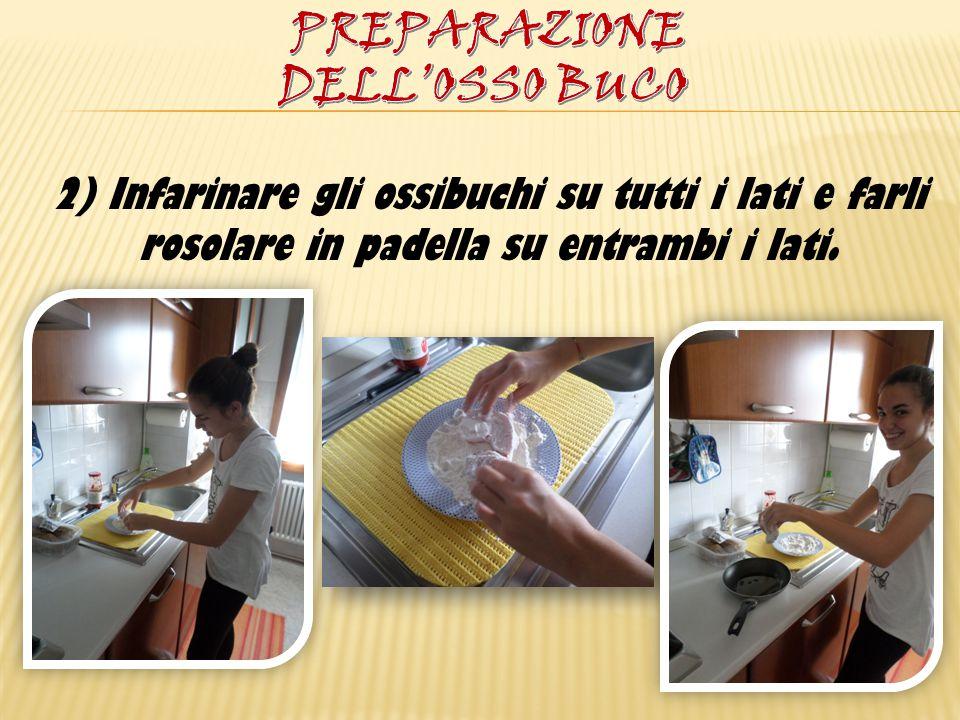 2) Infarinare gli ossibuchi su tutti i lati e farli rosolare in padella su entrambi i lati.
