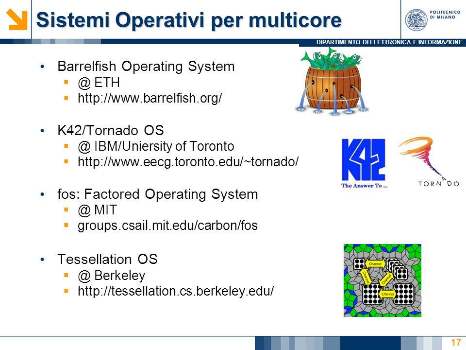 DIPARTIMENTO DI ELETTRONICA E INFORMAZIONE Sistemi Operativi per multicore Barrelfish Operating System  @ ETH  http://www.barrelfish.org/ K42/Tornado OS  @ IBM/Uniersity of Toronto  http://www.eecg.toronto.edu/~tornado/ fos: Factored Operating System  @ MIT  groups.csail.mit.edu/carbon/fos Tessellation OS  @ Berkeley  http://tessellation.cs.berkeley.edu/ 17