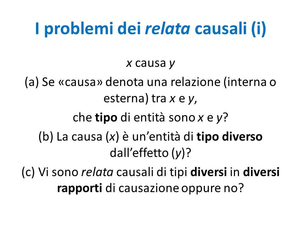 I problemi dei relata causali (i) x causa y (a) Se «causa» denota una relazione (interna o esterna) tra x e y, che tipo di entità sono x e y.