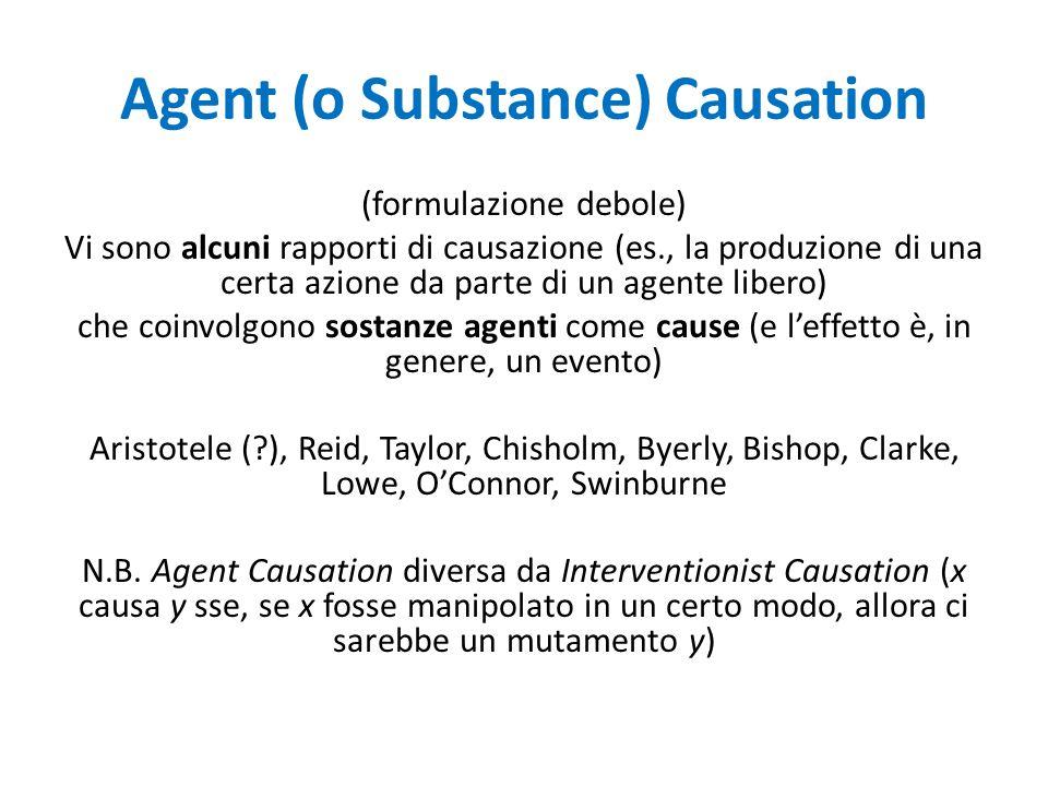 Agent (o Substance) Causation (formulazione debole) Vi sono alcuni rapporti di causazione (es., la produzione di una certa azione da parte di un agente libero) che coinvolgono sostanze agenti come cause (e l'effetto è, in genere, un evento) Aristotele (?), Reid, Taylor, Chisholm, Byerly, Bishop, Clarke, Lowe, O'Connor, Swinburne N.B.