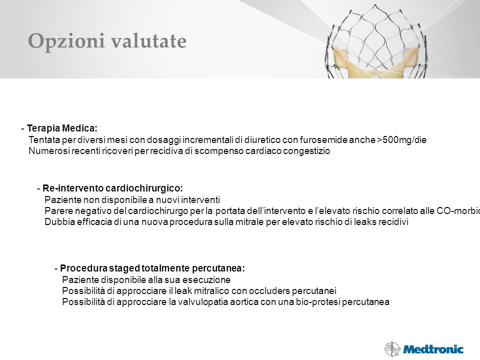 Soluzione scelta Il caso è stato discusso in HEART TEAM da cardiologi clinici, interventisti, cardiochirurghi ed anestesisti: Abbiamo optato per una procedura STAGED percutanea per approcciare entrambi i problemi STEP 1 STEP 2 Trattamento percutaneo del leak periprotesico mitralico mediante posizionamento di plugs (vascular plugs, AGA) Trattamento della steno-insufficienza Valvolare aortica con impianto di protesi percutanea.