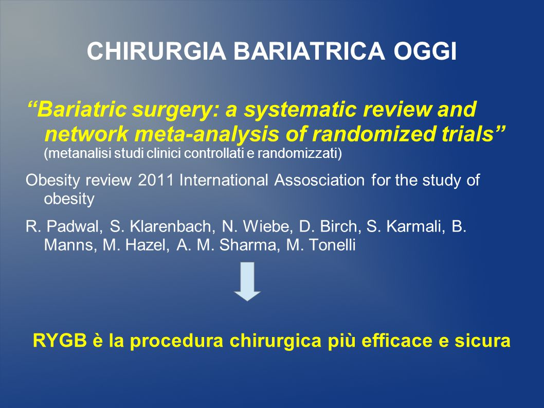 CHIRURGIA BARIATRICA OGGI Bariatric surgery: a systematic review and network meta-analysis of randomized trials (metanalisi studi clinici controllati e randomizzati) Obesity review 2011 International Assosciation for the study of obesity R.
