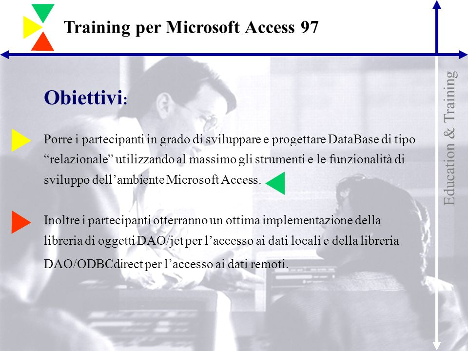 Education & Training Training per Microsoft Access 97 Obiettivi : Porre i partecipanti in grado di sviluppare e progettare DataBase di tipo relazionale utilizzando al massimo gli strumenti e le funzionalità di sviluppo dell'ambiente Microsoft Access.