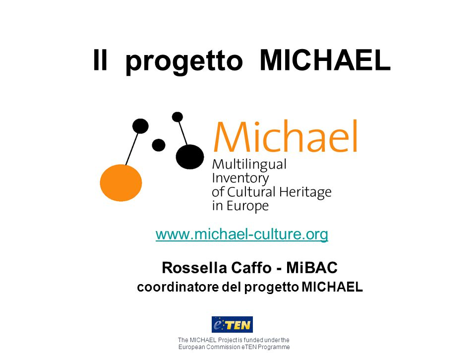 Il progetto MICHAEL www.michael-culture.org The MICHAEL Project is funded under the European Commission eTEN Programme Rossella Caffo - MiBAC coordinatore del progetto MICHAEL