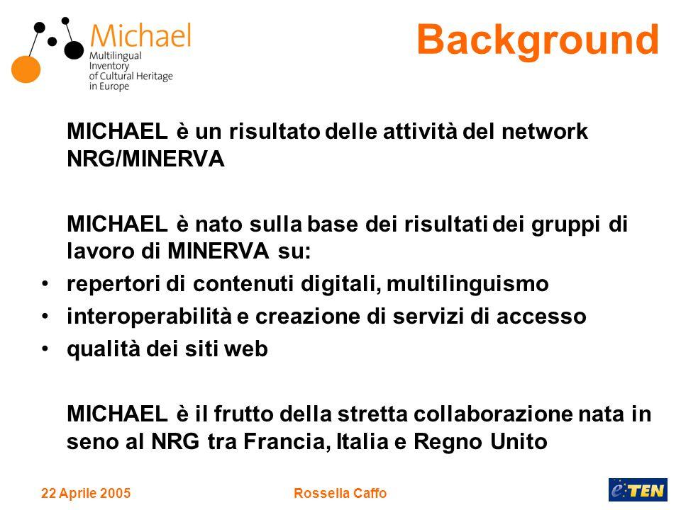 22 Aprile 2005Rossella Caffo MICHAEL è un risultato delle attività del network NRG/MINERVA MICHAEL è nato sulla base dei risultati dei gruppi di lavoro di MINERVA su: repertori di contenuti digitali, multilinguismo interoperabilità e creazione di servizi di accesso qualità dei siti web MICHAEL è il frutto della stretta collaborazione nata in seno al NRG tra Francia, Italia e Regno Unito Background