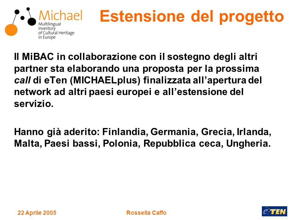 22 Aprile 2005Rossella Caffo Il MiBAC in collaborazione con il sostegno degli altri partner sta elaborando una proposta per la prossima call di eTen (MICHAELplus) finalizzata all'apertura del network ad altri paesi europei e all'estensione del servizio.