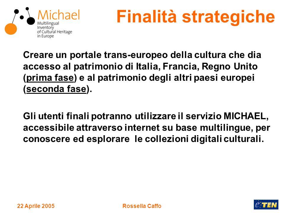 22 Aprile 2005Rossella Caffo Creare un portale trans-europeo della cultura che dia accesso al patrimonio di Italia, Francia, Regno Unito (prima fase) e al patrimonio degli altri paesi europei (seconda fase).