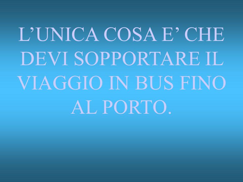 L'UNICA COSA E' CHE DEVI SOPPORTARE IL VIAGGIO IN BUS FINO AL PORTO.