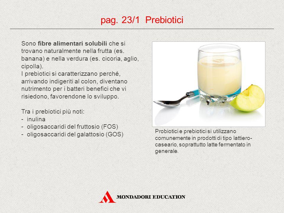 Sono fibre alimentari solubili che si trovano naturalmente nella frutta (es. banana) e nella verdura (es. cicoria, aglio, cipolla). I prebiotici si ca