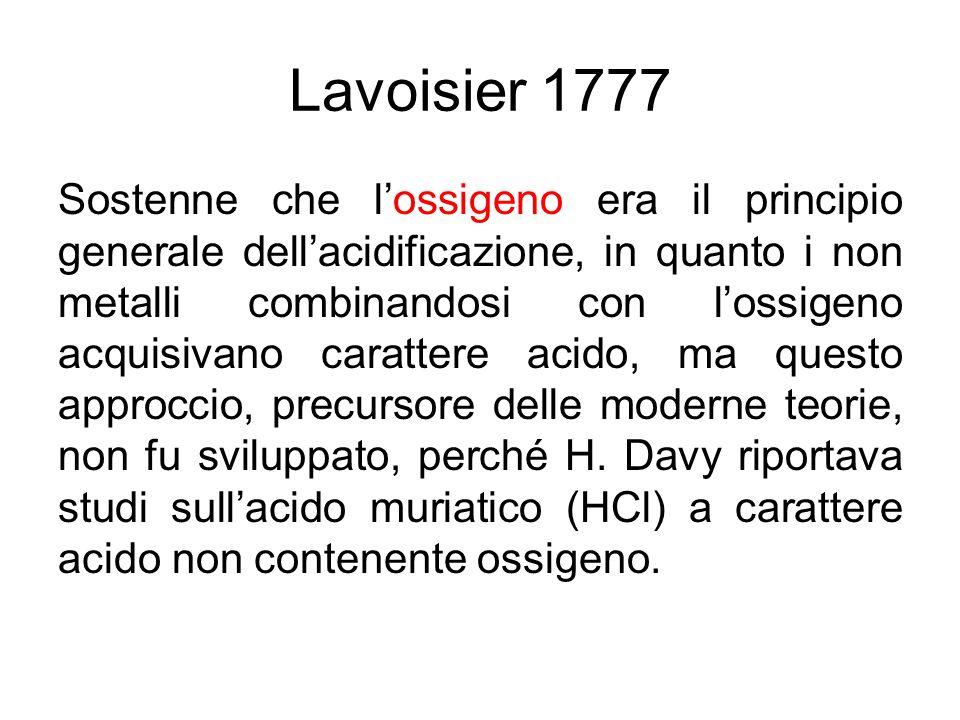 Lavoisier 1777 Sostenne che l'ossigeno era il principio generale dell'acidificazione, in quanto i non metalli combinandosi con l'ossigeno acquisivano