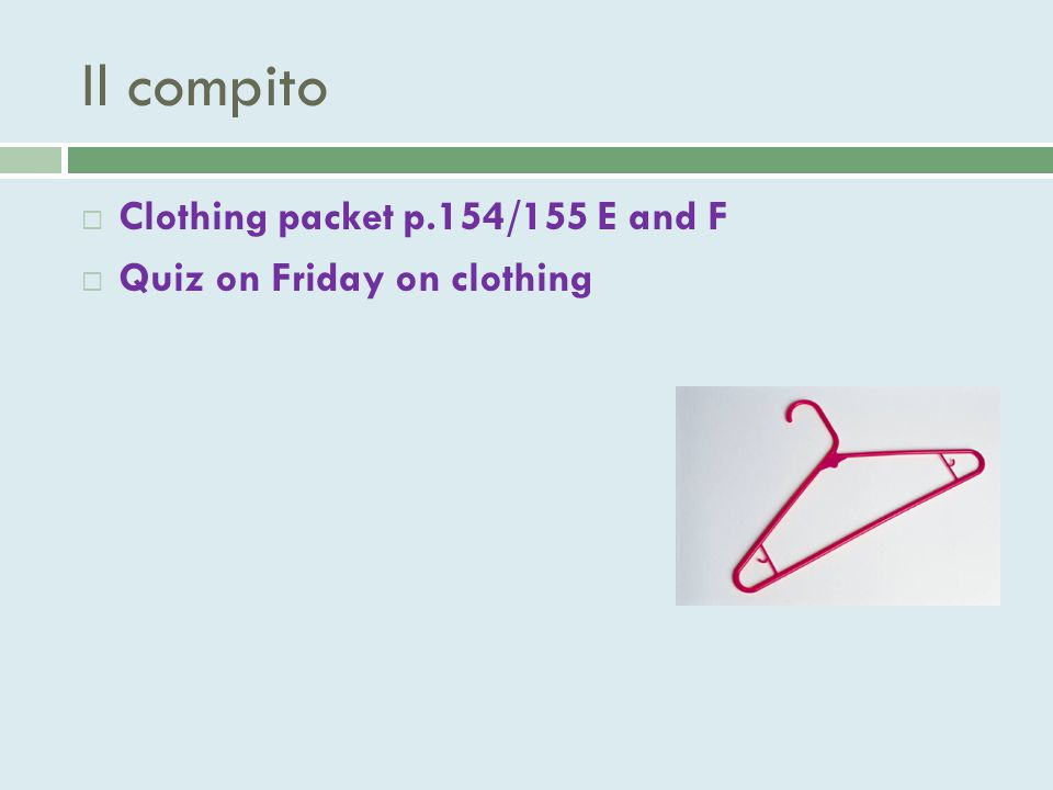 Il compito  Clothing packet p.154/155 E and F  Quiz on Friday on clothing