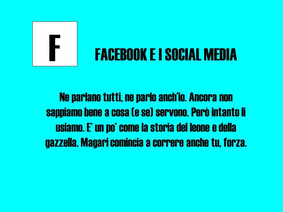 F FACEBOOK E I SOCIAL MEDIA Ne parlano tutti, ne parlo anch'io.