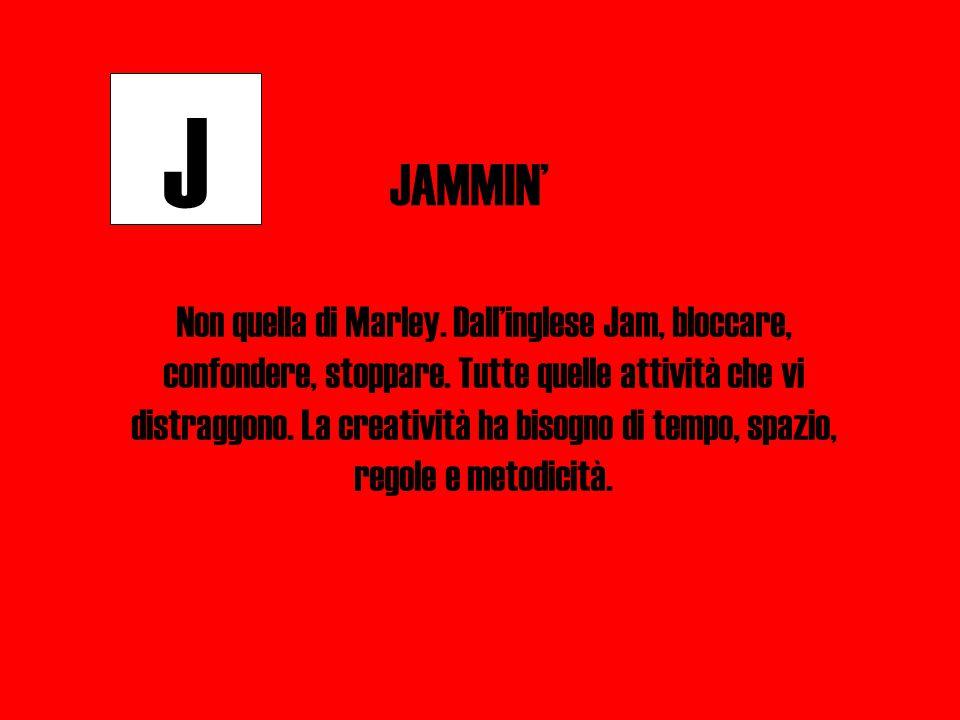 J JAMMIN' Non quella di Marley. Dall'inglese Jam, bloccare, confondere, stoppare. Tutte quelle attività che vi distraggono. La creatività ha bisogno d