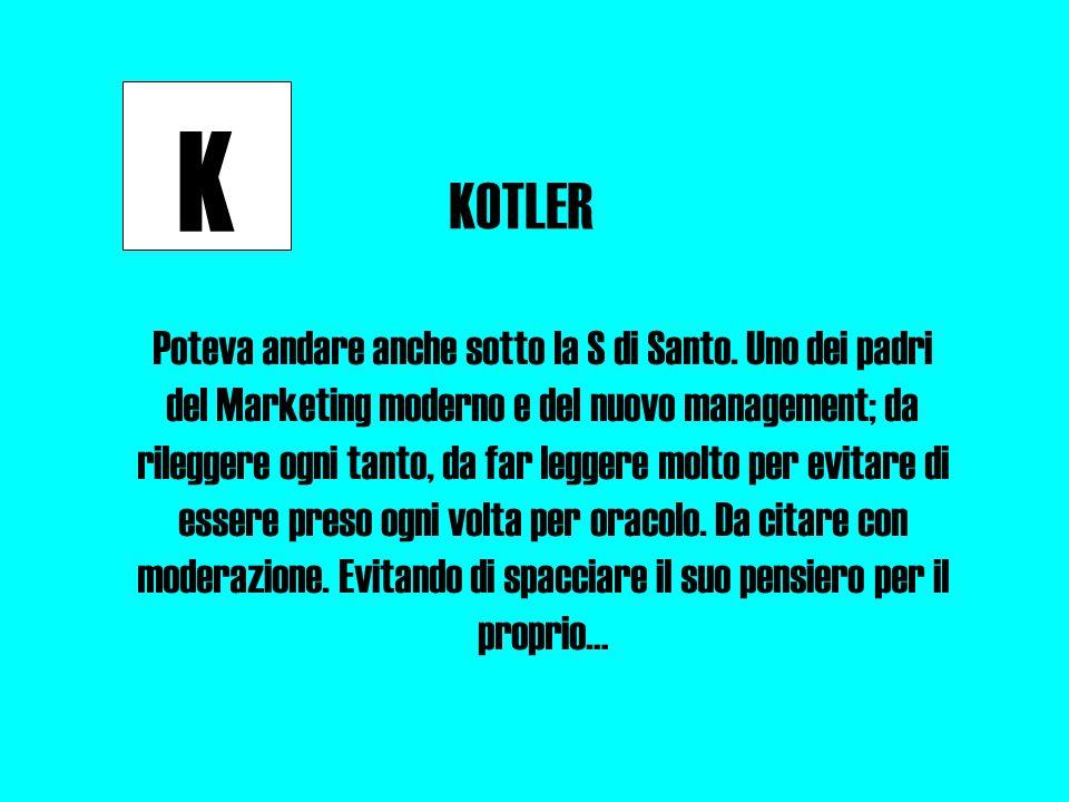 K KOTLER Poteva andare anche sotto la S di Santo. Uno dei padri del Marketing moderno e del nuovo management; da rileggere ogni tanto, da far leggere