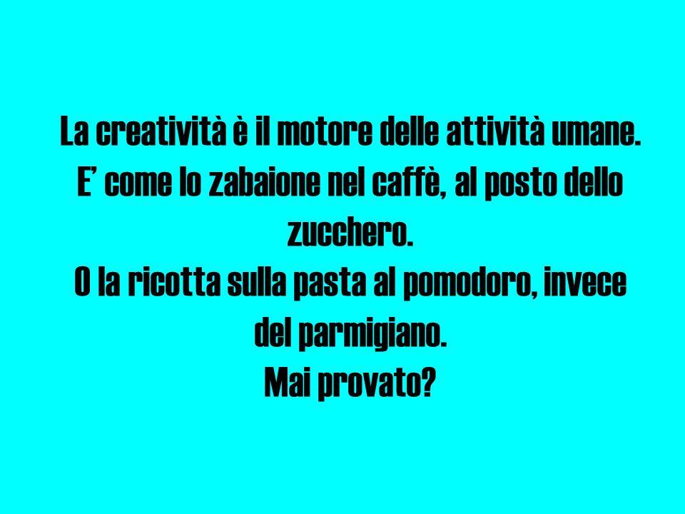 La creatività è il motore delle attività umane. E' come lo zabaione nel caffè, al posto dello zucchero. O la ricotta sulla pasta al pomodoro, invece d