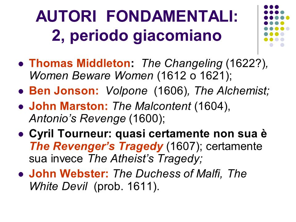 AUTORI FONDAMENTALI: 2, periodo giacomiano Thomas Middleton: The Changeling (1622?), Women Beware Women (1612 o 1621); Ben Jonson: Volpone (1606), The Alchemist; John Marston: The Malcontent (1604), Antonio's Revenge (1600); Cyril Tourneur: quasi certamente non sua è The Revenger's Tragedy (1607); certamente sua invece The Atheist's Tragedy; John Webster: The Duchess of Malfi, The White Devil (prob.