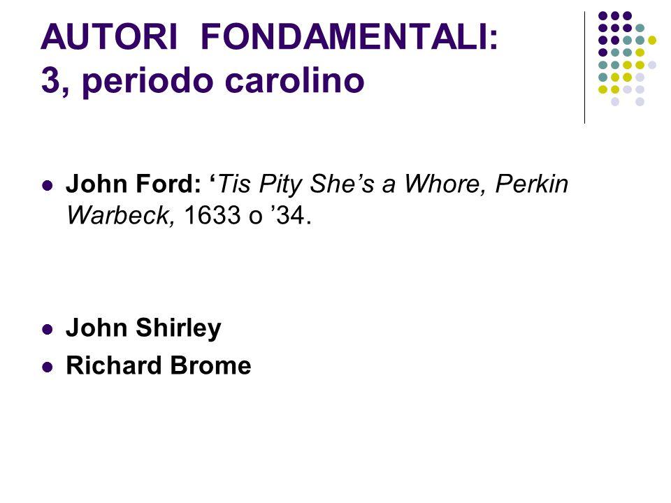 AUTORI FONDAMENTALI: 3, periodo carolino John Ford: 'Tis Pity She's a Whore, Perkin Warbeck, 1633 o '34. John Shirley Richard Brome