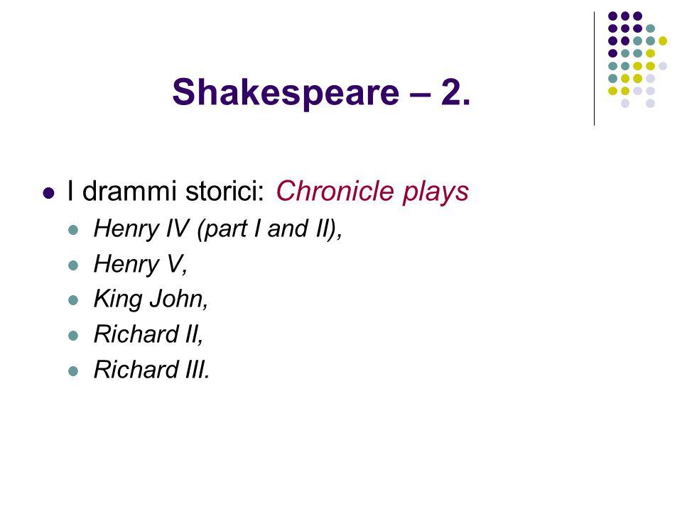 Shakespeare – 2. I drammi storici: Chronicle plays Henry IV (part I and II), Henry V, King John, Richard II, Richard III.