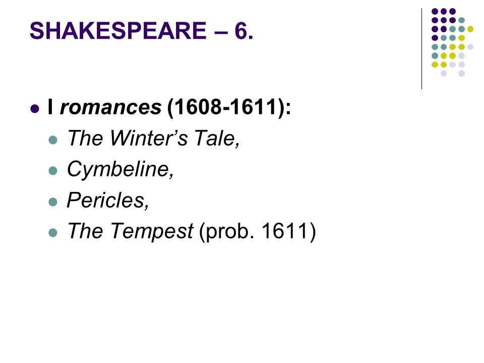 SHAKESPEARE – 6.I romances (1608-1611): The Winter's Tale, Cymbeline, Pericles, The Tempest (prob.