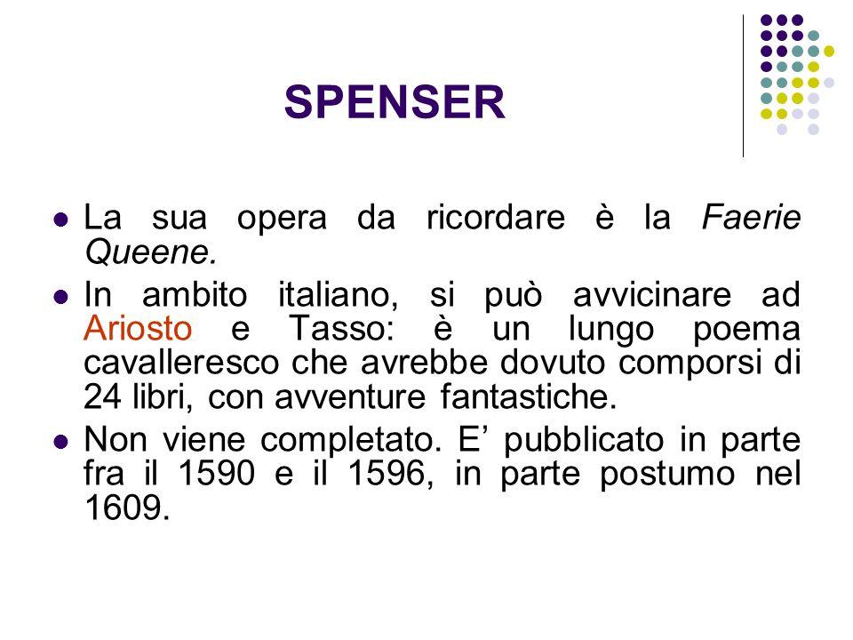 SPENSER La sua opera da ricordare è la Faerie Queene. In ambito italiano, si può avvicinare ad Ariosto e Tasso: è un lungo poema cavalleresco che avre