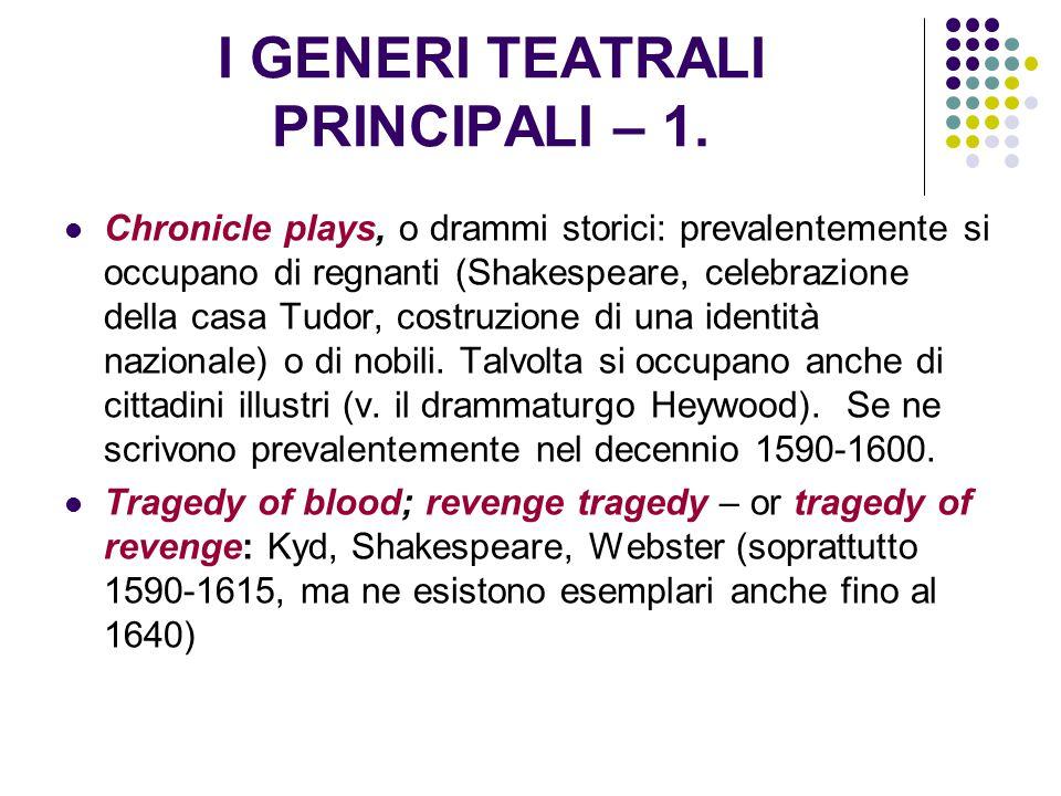 I GENERI TEATRALI PRINCIPALI – 1. Chronicle plays, o drammi storici: prevalentemente si occupano di regnanti (Shakespeare, celebrazione della casa Tud