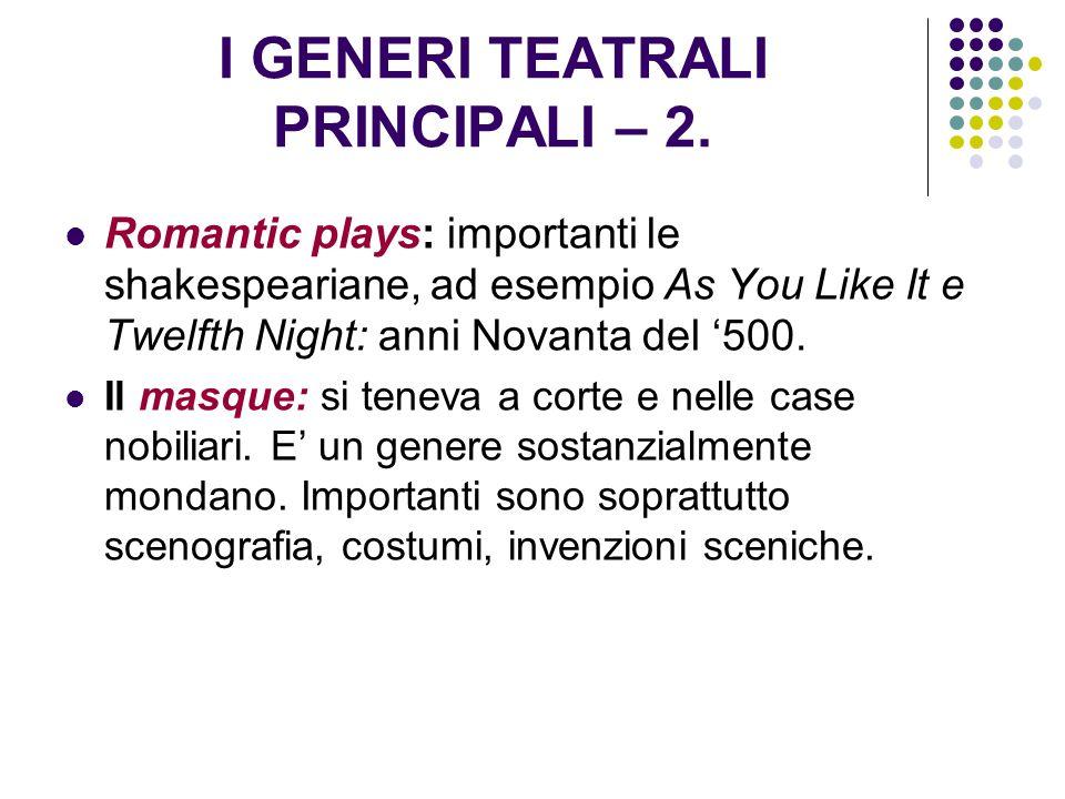 I GENERI TEATRALI PRINCIPALI – 2. Romantic plays: importanti le shakespeariane, ad esempio As You Like It e Twelfth Night: anni Novanta del '500. Il m