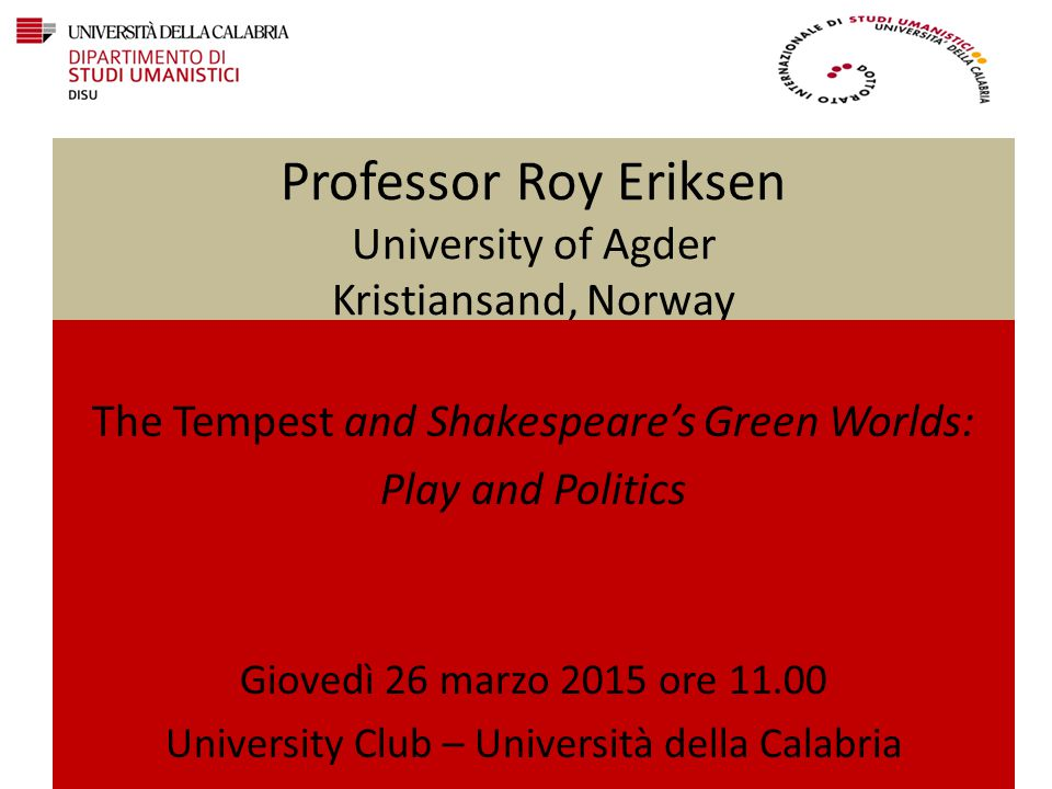 Professor Roy Eriksen University of Agder Kristiansand, Norway The Tempest and Shakespeare's Green Worlds: Play and Politics Giovedì 26 marzo 2015 ore