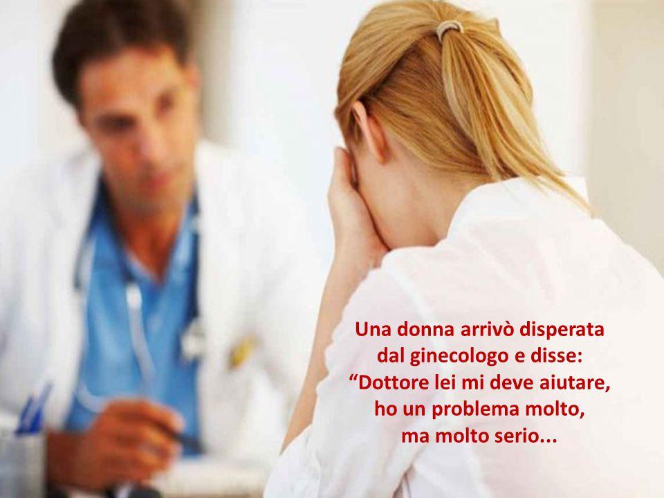 Una donna arrivò disperata dal ginecologo e disse: Dottore lei mi deve aiutare, ho un problema molto, ma molto serio...