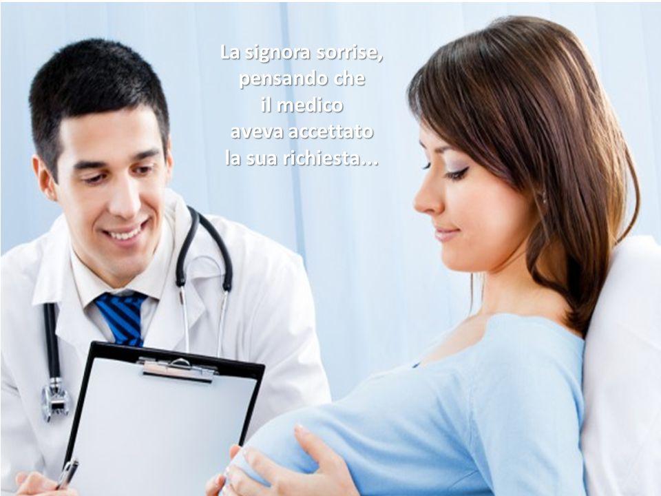 La signora sorrise, pensando che il medico aveva accettato la sua richiesta...