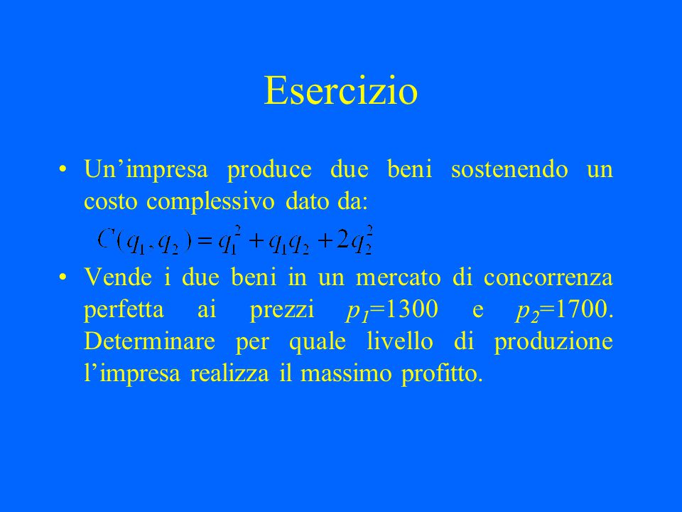 Esercizio Un'impresa produce due beni sostenendo un costo complessivo dato da: Vende i due beni in un mercato di concorrenza perfetta ai prezzi p 1 =1
