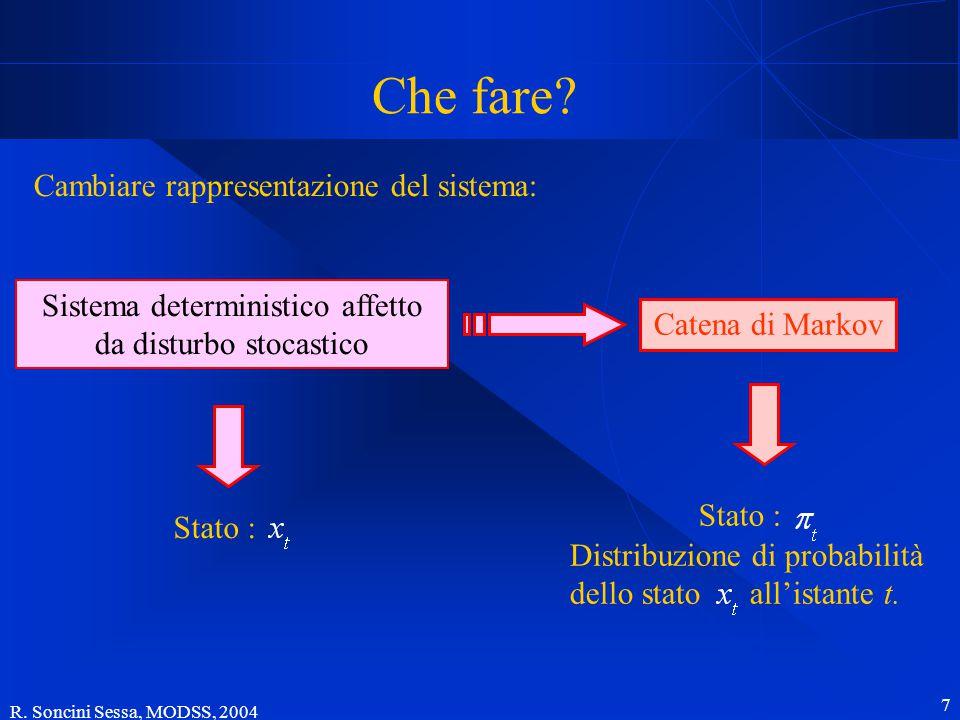 R. Soncini Sessa, MODSS, 2004 7 Che fare? Cambiare rappresentazione del sistema: Sistema deterministico affetto da disturbo stocastico Catena di Marko