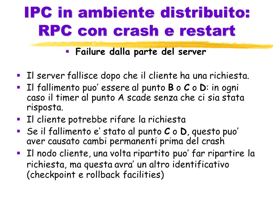 IPC in ambiente distribuito: RPC con crash e restart  Failure dalla parte del server  Il server fallisce dopo che il cliente ha una richiesta.