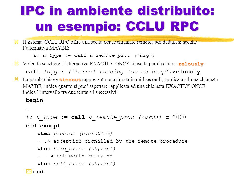 IPC in ambiente distribuito: un esempio: CCLU RPC zIl sistema CCLU RPC offre una scelta per le chiamate remote; per default si sceglie l'alternativa MAYBE: t: a_type := call a_remote_proc ( ) zelously  Volendo scegliere l'alternativa EXACTLY ONCE si usa la parola chiave zelously : call logger ('kernel running low on heap')zelously timeout  La parola chiave timeout rappresenta una durata in millisecondi, applicata ad una chiamata MAYBE, indica quanto si puo' aspettare, applicata ad una chiamata EXACTLY ONCE indica l'intervallo tra due tentativi successivi: begin : t: a_type := call a_remote_proc ( ) c 2000 end except when problem (p:problem)..% exception signalled by the remote procedure when hard_error (why:int)..