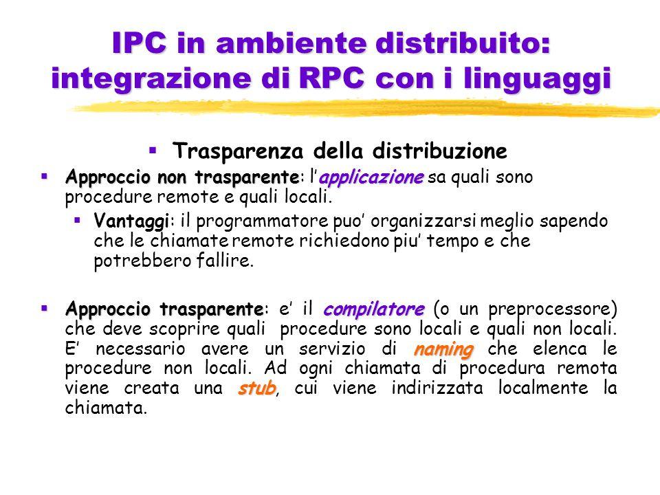 IPC in ambiente distribuito: integrazione di RPC con i linguaggi  Trasparenza della distribuzione  Approccio non trasparenteapplicazione  Approccio non trasparente: l'applicazione sa quali sono procedure remote e quali locali.