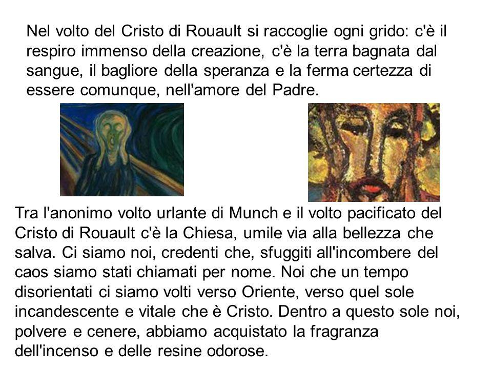 Nel volto del Cristo di Rouault si raccoglie ogni grido: c è il respiro immenso della creazione, c è la terra bagnata dal sangue, il bagliore della speranza e la ferma certezza di essere comunque, nell amore del Padre.
