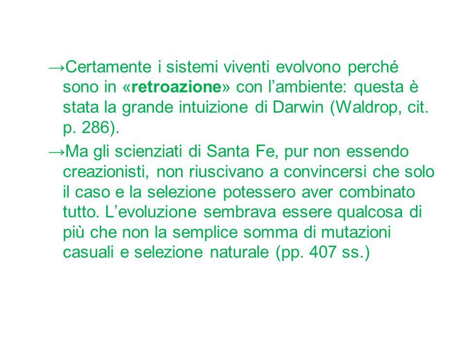 →Certamente i sistemi viventi evolvono perché sono in «retroazione» con l'ambiente: questa è stata la grande intuizione di Darwin (Waldrop, cit. p. 28