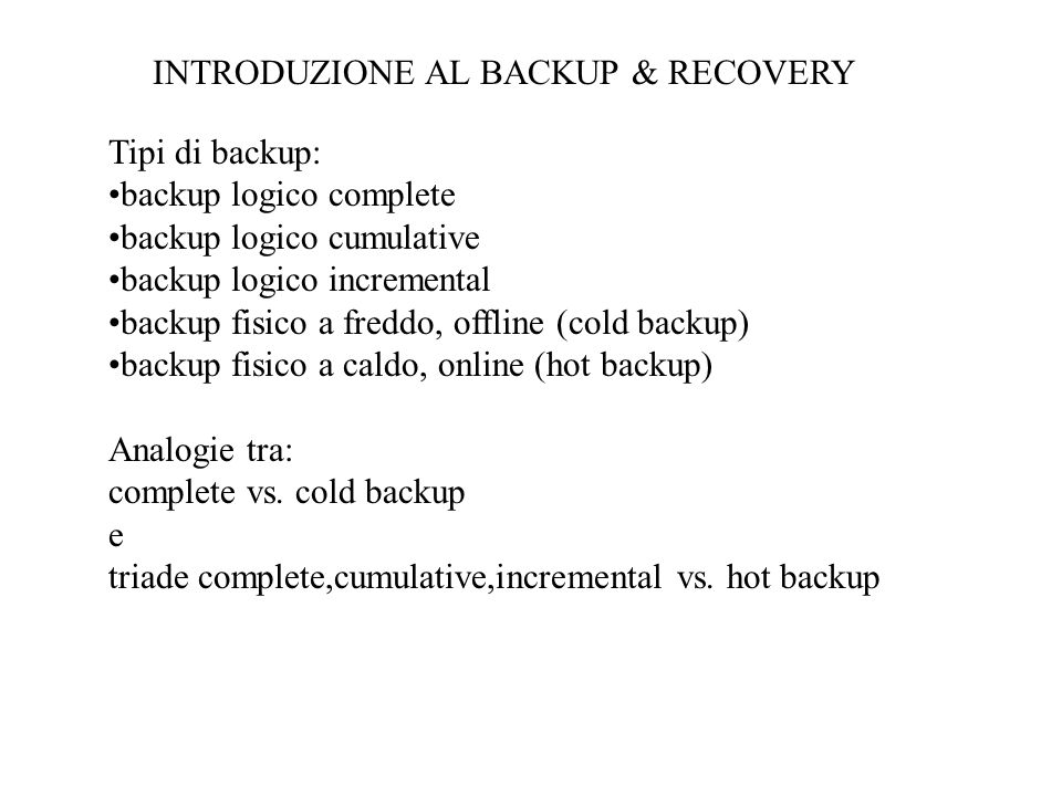 Tipi di backup: backup logico complete backup logico cumulative backup logico incremental backup fisico a freddo, offline (cold backup) backup fisico a caldo, online (hot backup) Analogie tra: complete vs.