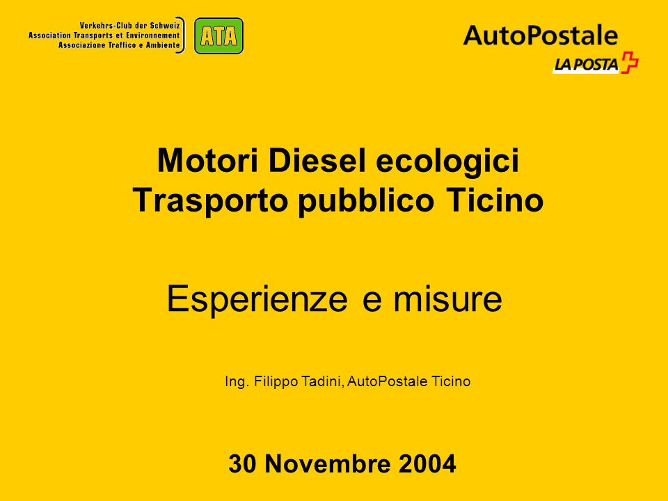 Motori Diesel ecologici Trasporto pubblico Ticino Esperienze e misure 30 Novembre 2004 Ing. Filippo Tadini, AutoPostale Ticino